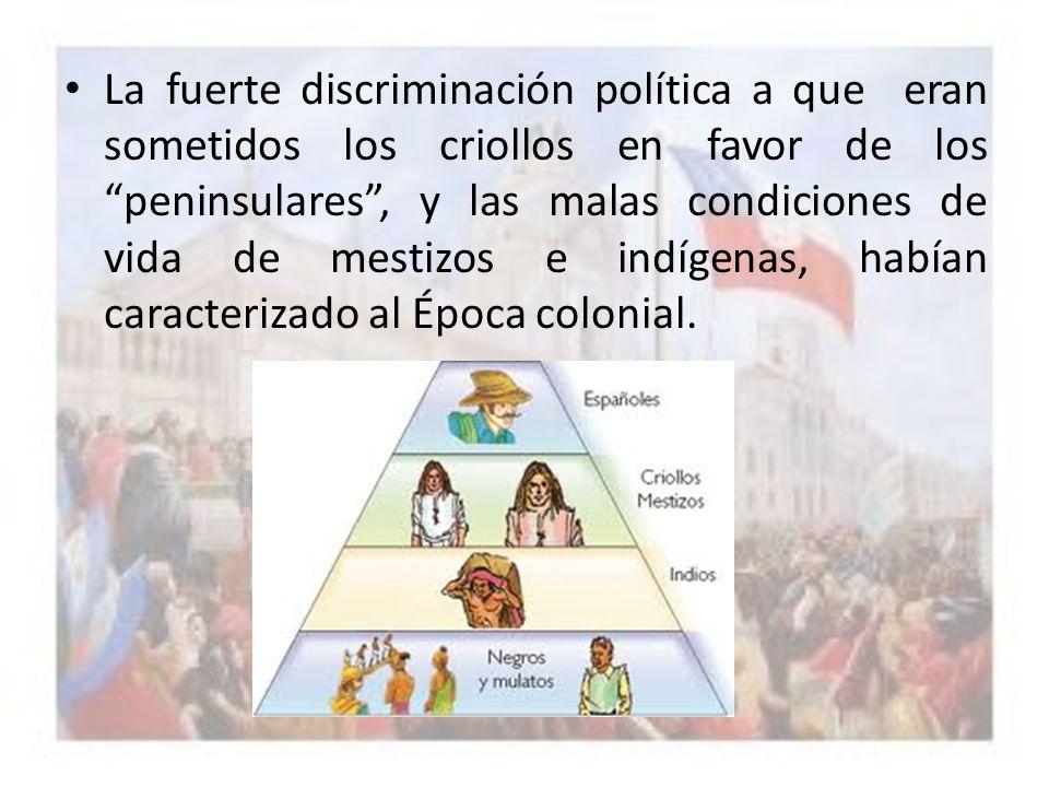 La fuerte discriminación política a que eran sometidos los criollos en favor de los peninsulares , y las malas condiciones de vida de mestizos e indígenas, habían caracterizado al Época colonial.