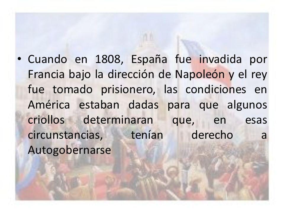 Cuando en 1808, España fue invadida por Francia bajo la dirección de Napoleón y el rey fue tomado prisionero, las condiciones en América estaban dadas para que algunos criollos determinaran que, en esas circunstancias, tenían derecho a Autogobernarse