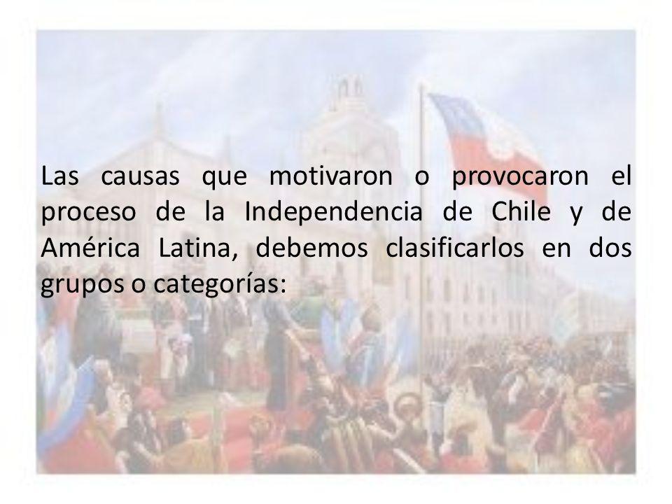 Las causas que motivaron o provocaron el proceso de la Independencia de Chile y de América Latina, debemos clasificarlos en dos grupos o categorías: