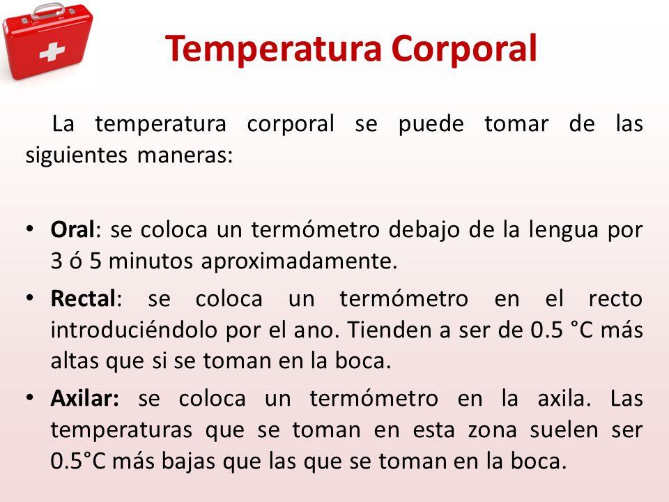 Temperatura Corporal La temperatura corporal se puede tomar de las siguientes maneras: