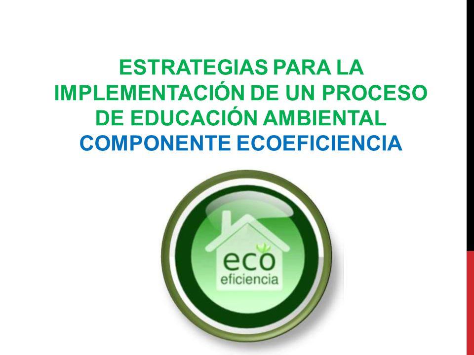 ESTRATEGIAS PARA LA IMPLEMENTACIÓN DE UN PROCESO DE EDUCACIÓN AMBIENTAL COMPONENTE ECOEFICIENCIA