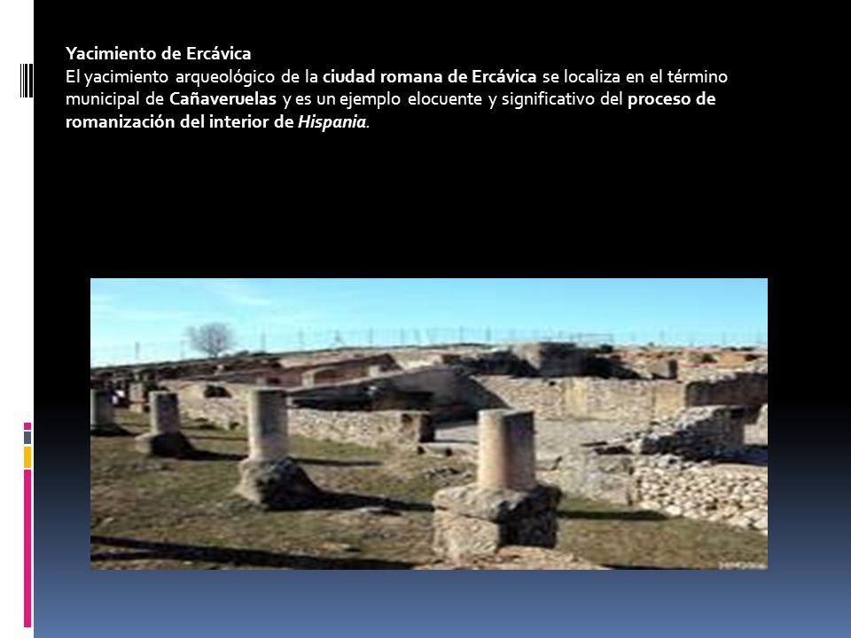 Yacimiento de Ercávica El yacimiento arqueológico de la ciudad romana de Ercávica se localiza en el término municipal de Cañaveruelas y es un ejemplo elocuente y significativo del proceso de romanización del interior de Hispania.
