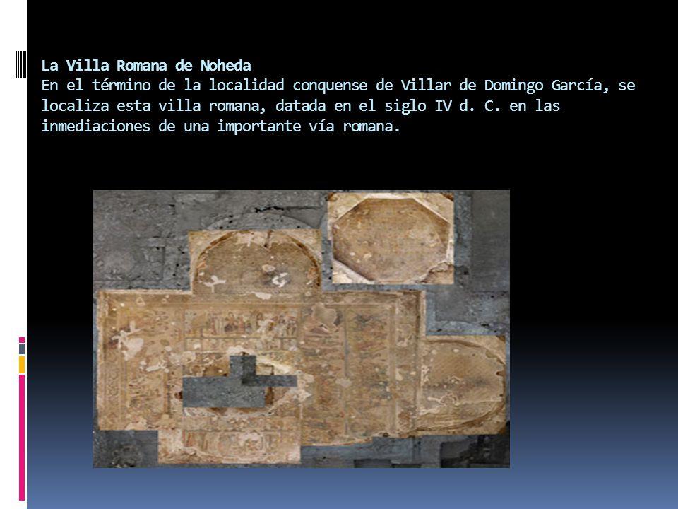La Villa Romana de Noheda En el término de la localidad conquense de Villar de Domingo García, se localiza esta villa romana, datada en el siglo IV d.
