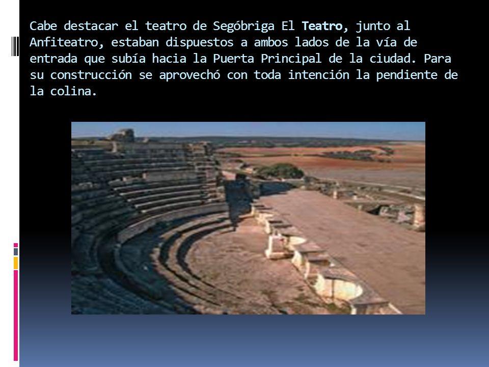 Cabe destacar el teatro de Segóbriga El Teatro, junto al Anfiteatro, estaban dispuestos a ambos lados de la vía de entrada que subía hacia la Puerta Principal de la ciudad.