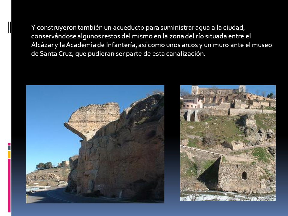 Y construyeron también un acueducto para suministrar agua a la ciudad, conservándose algunos restos del mismo en la zona del río situada entre el Alcázar y la Academia de Infantería, así como unos arcos y un muro ante el museo de Santa Cruz, que pudieran ser parte de esta canalización.