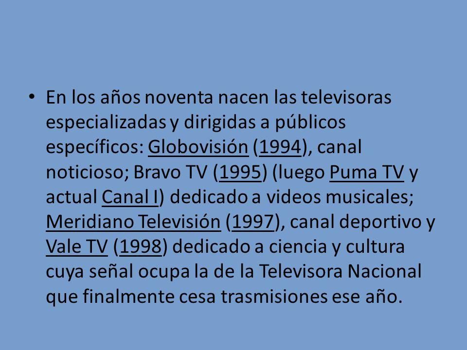 En los años noventa nacen las televisoras especializadas y dirigidas a públicos específicos: Globovisión (1994), canal noticioso; Bravo TV (1995) (luego Puma TV y actual Canal I) dedicado a videos musicales; Meridiano Televisión (1997), canal deportivo y Vale TV (1998) dedicado a ciencia y cultura cuya señal ocupa la de la Televisora Nacional que finalmente cesa trasmisiones ese año.