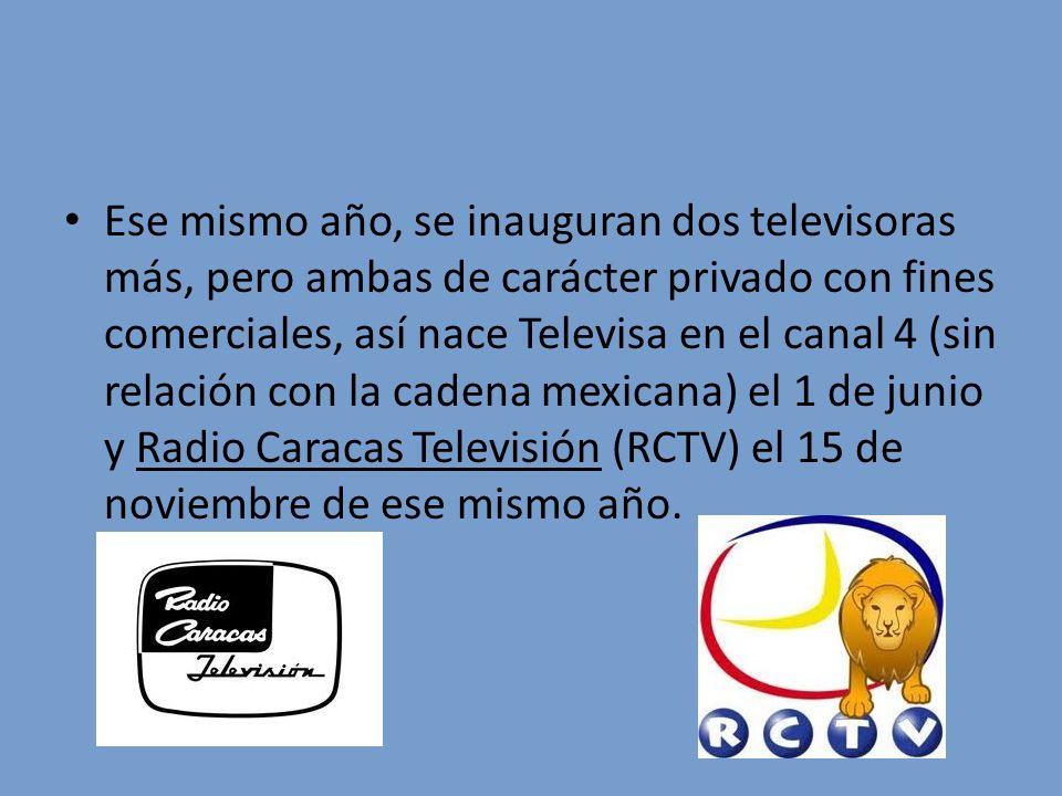 Ese mismo año, se inauguran dos televisoras más, pero ambas de carácter privado con fines comerciales, así nace Televisa en el canal 4 (sin relación con la cadena mexicana) el 1 de junio y Radio Caracas Televisión (RCTV) el 15 de noviembre de ese mismo año.