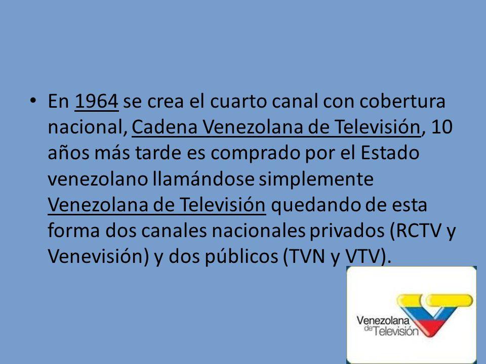 En 1964 se crea el cuarto canal con cobertura nacional, Cadena Venezolana de Televisión, 10 años más tarde es comprado por el Estado venezolano llamándose simplemente Venezolana de Televisión quedando de esta forma dos canales nacionales privados (RCTV y Venevisión) y dos públicos (TVN y VTV).