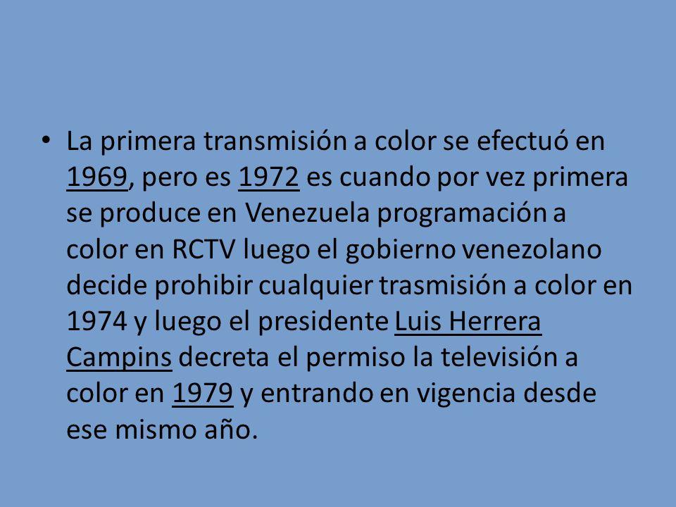 La primera transmisión a color se efectuó en 1969, pero es 1972 es cuando por vez primera se produce en Venezuela programación a color en RCTV luego el gobierno venezolano decide prohibir cualquier trasmisión a color en 1974 y luego el presidente Luis Herrera Campins decreta el permiso la televisión a color en 1979 y entrando en vigencia desde ese mismo año.
