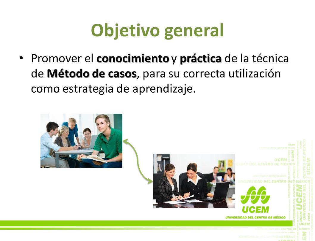 Objetivo general Promover el conocimiento y práctica de la técnica de Método de casos, para su correcta utilización como estrategia de aprendizaje.