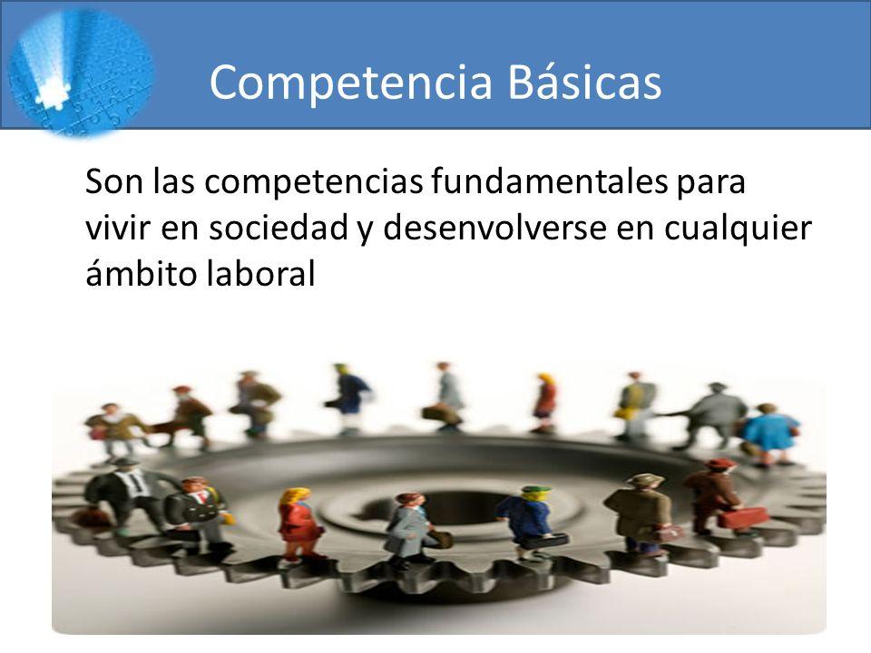 Competencia Básicas Son las competencias fundamentales para vivir en sociedad y desenvolverse en cualquier ámbito laboral.