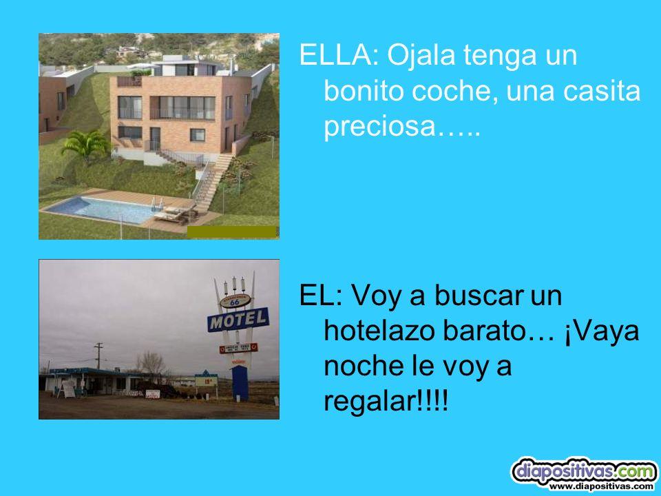 ELLA: Ojala tenga un bonito coche, una casita preciosa…..
