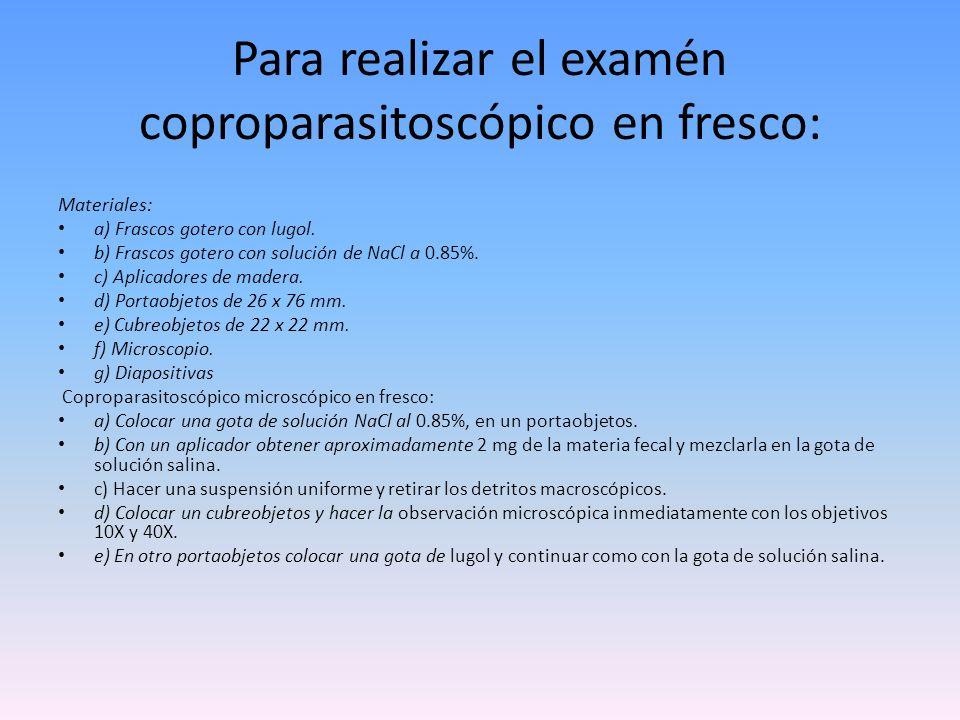 Para realizar el examén coproparasitoscópico en fresco: