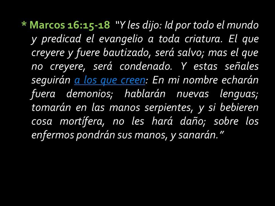 * Marcos 16:15-18 Y les dijo: Id por todo el mundo y predicad el evangelio a toda criatura.