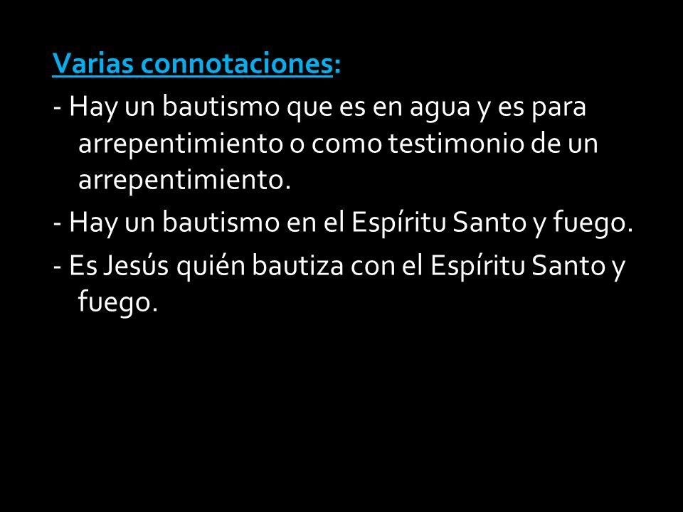 Varias connotaciones: - Hay un bautismo que es en agua y es para arrepentimiento o como testimonio de un arrepentimiento.