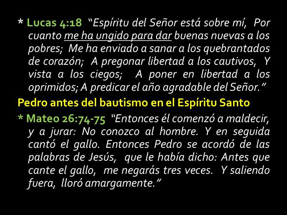 * Lucas 4:18 Espíritu del Señor está sobre mí, Por cuanto me ha ungido para dar buenas nuevas a los pobres; Me ha enviado a sanar a los quebrantados de corazón; A pregonar libertad a los cautivos, Y vista a los ciegos; A poner en libertad a los oprimidos; A predicar el año agradable del Señor. Pedro antes del bautismo en el Espíritu Santo * Mateo 26:74-75 Entonces él comenzó a maldecir, y a jurar: No conozco al hombre.