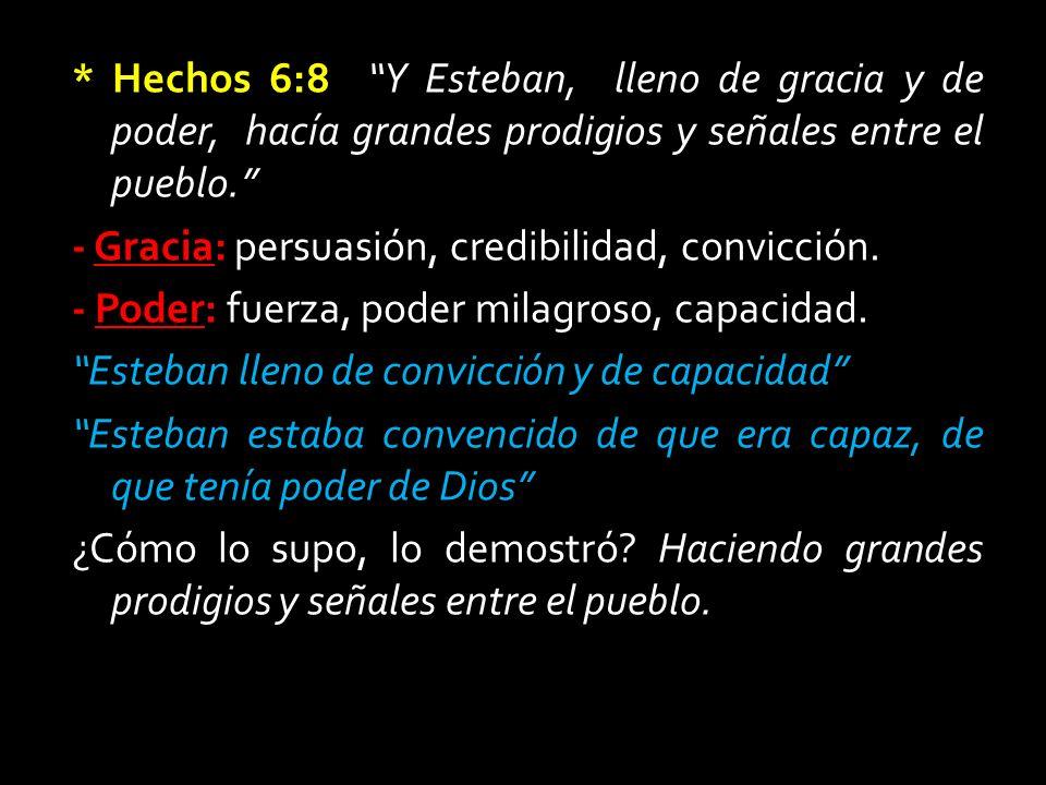 * Hechos 6:8 Y Esteban, lleno de gracia y de poder, hacía grandes prodigios y señales entre el pueblo. - Gracia: persuasión, credibilidad, convicción.