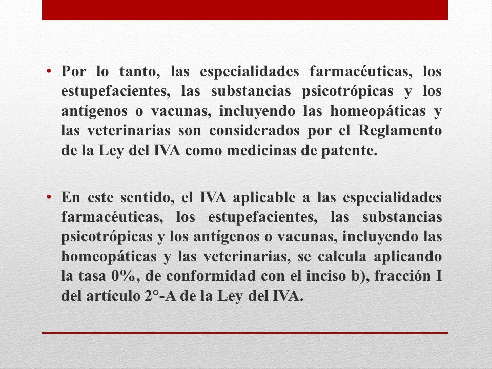 Por lo tanto, las especialidades farmacéuticas, los estupefacientes, las substancias psicotrópicas y los antígenos o vacunas, incluyendo las homeopáticas y las veterinarias son considerados por el Reglamento de la Ley del IVA como medicinas de patente.