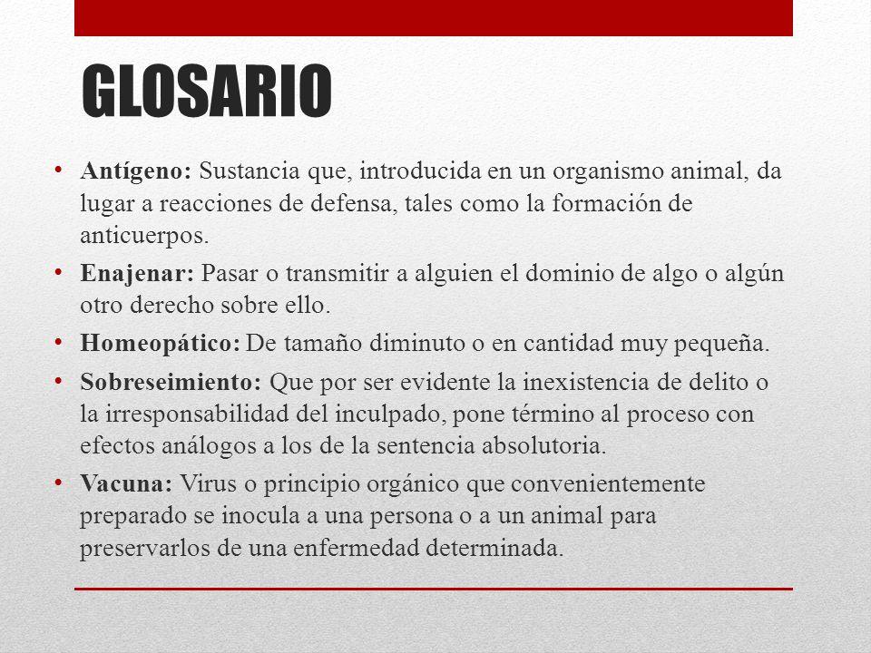 GLOSARIO Antígeno: Sustancia que, introducida en un organismo animal, da lugar a reacciones de defensa, tales como la formación de anticuerpos.