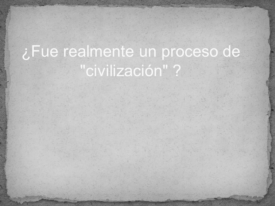 ¿Fue realmente un proceso de civilización