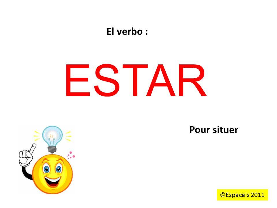 ESTAR El verbo : Pour situer ©Espacais 2011
