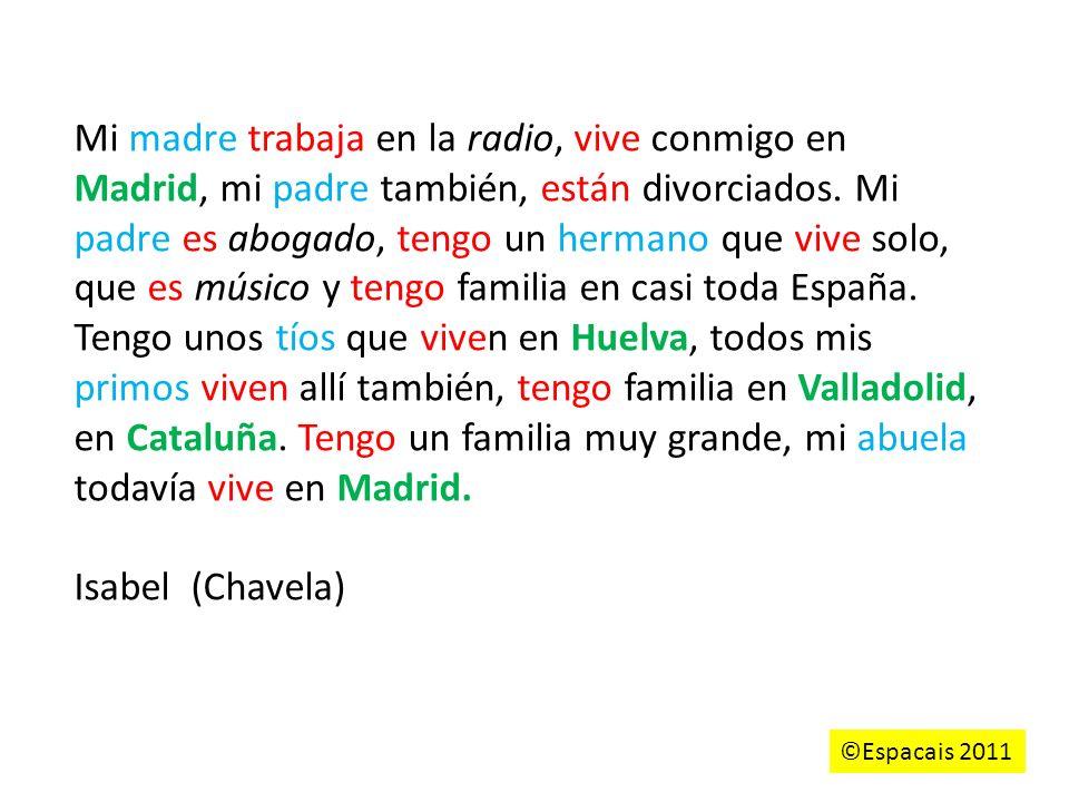 Mi madre trabaja en la radio, vive conmigo en Madrid, mi padre también, están divorciados. Mi padre es abogado, tengo un hermano que vive solo, que es músico y tengo familia en casi toda España. Tengo unos tíos que viven en Huelva, todos mis primos viven allí también, tengo familia en Valladolid, en Cataluña. Tengo un familia muy grande, mi abuela todavía vive en Madrid.