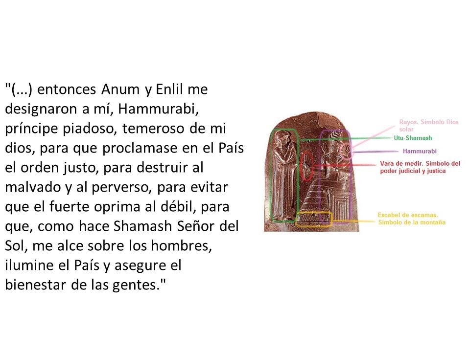 (...) entonces Anum y Enlil me designaron a mí, Hammurabi, príncipe piadoso, temeroso de mi dios, para que proclamase en el País el orden justo, para destruir al malvado y al perverso, para evitar que el fuerte oprima al débil, para que, como hace Shamash Señor del Sol, me alce sobre los hombres, ilumine el País y asegure el bienestar de las gentes.