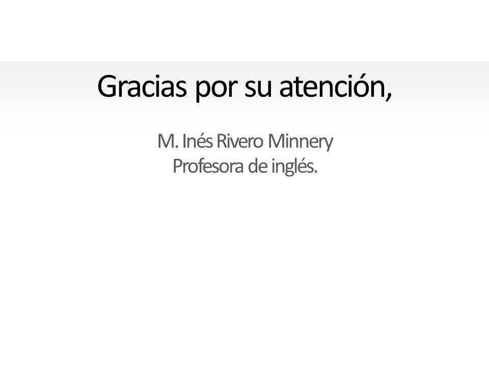 Gracias por su atención, M. Inés Rivero Minnery Profesora de inglés.
