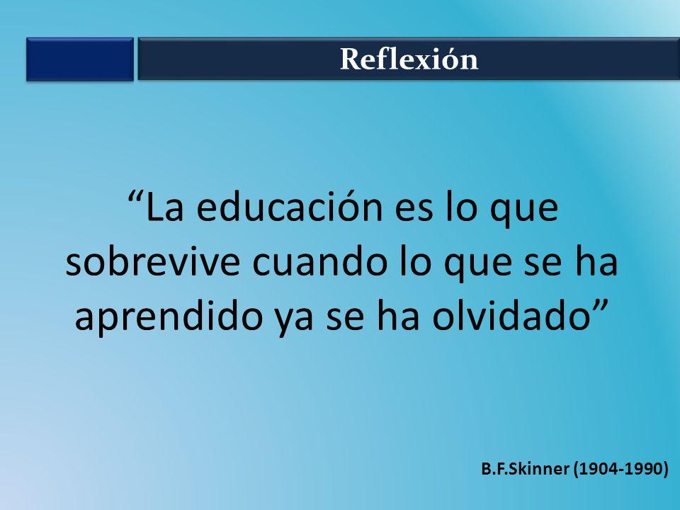 Reflexión La educación es lo que sobrevive cuando lo que se ha aprendido ya se ha olvidado B.F.Skinner (1904-1990)