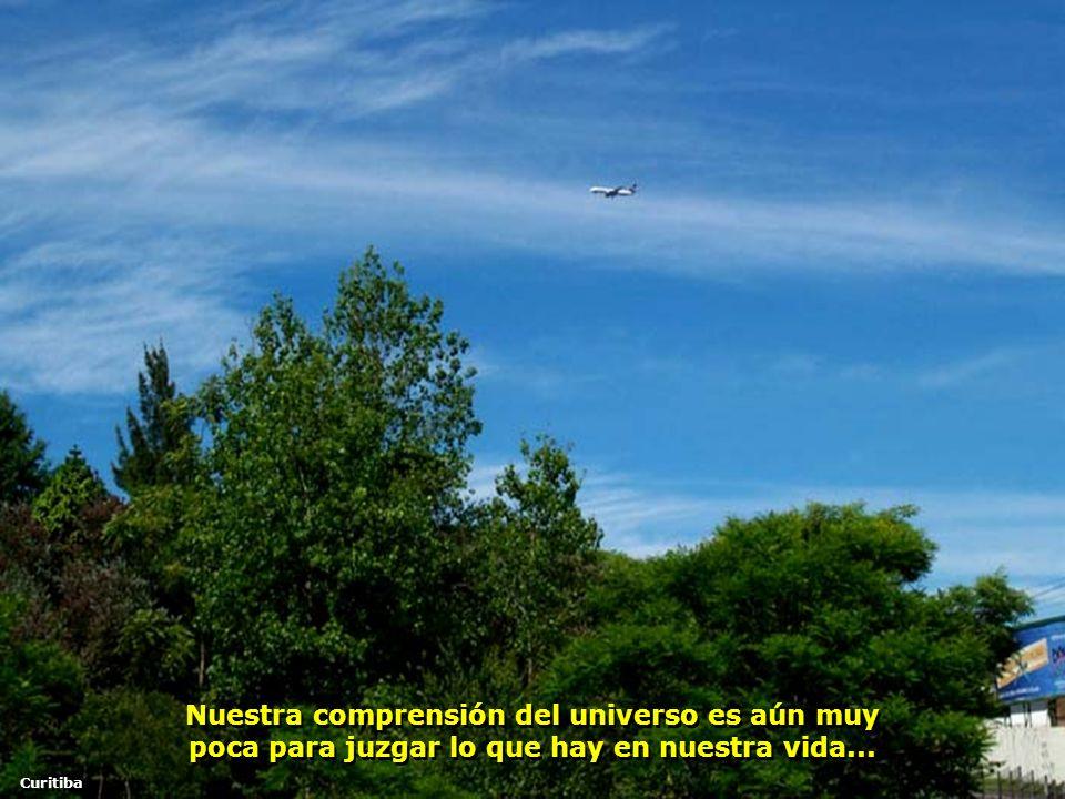Nuestra comprensión del universo es aún muy poca para juzgar lo que hay en nuestra vida...