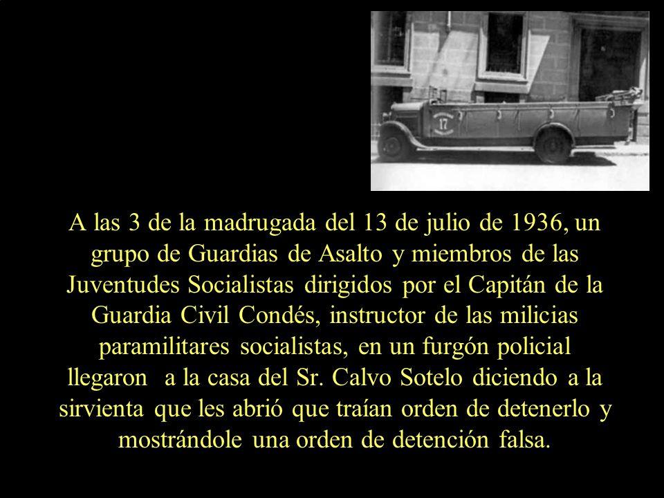 A las 3 de la madrugada del 13 de julio de 1936, un grupo de Guardias de Asalto y miembros de las Juventudes Socialistas dirigidos por el Capitán de la Guardia Civil Condés, instructor de las milicias paramilitares socialistas, en un furgón policial llegaron a la casa del Sr.