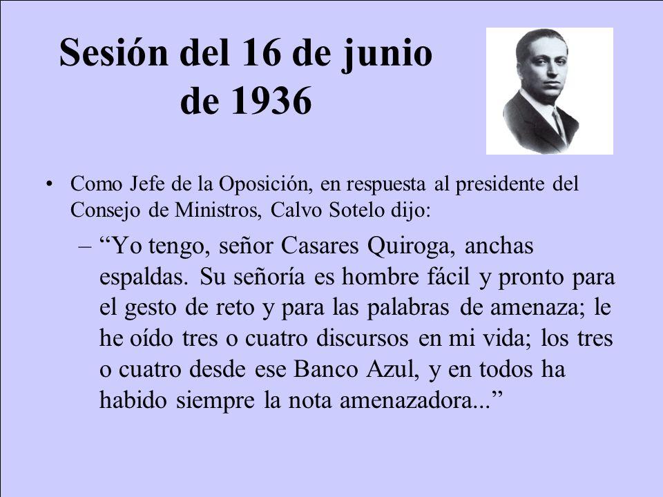 Sesión del 16 de junio de 1936 Como Jefe de la Oposición, en respuesta al presidente del Consejo de Ministros, Calvo Sotelo dijo: