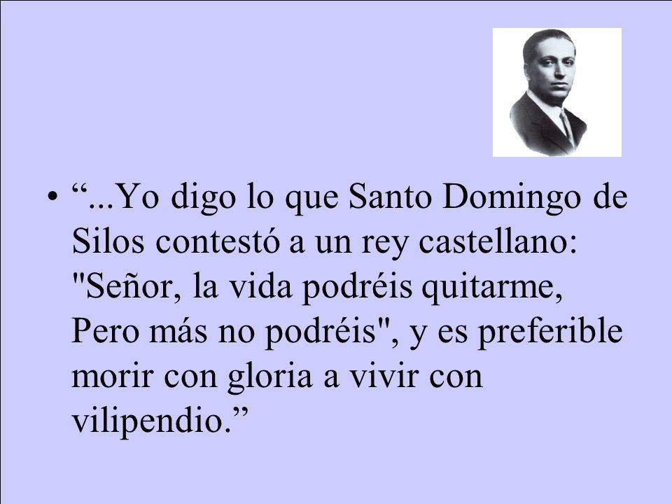 ...Yo digo lo que Santo Domingo de Silos contestó a un rey castellano: Señor, la vida podréis quitarme, Pero más no podréis , y es preferible morir con gloria a vivir con vilipendio.