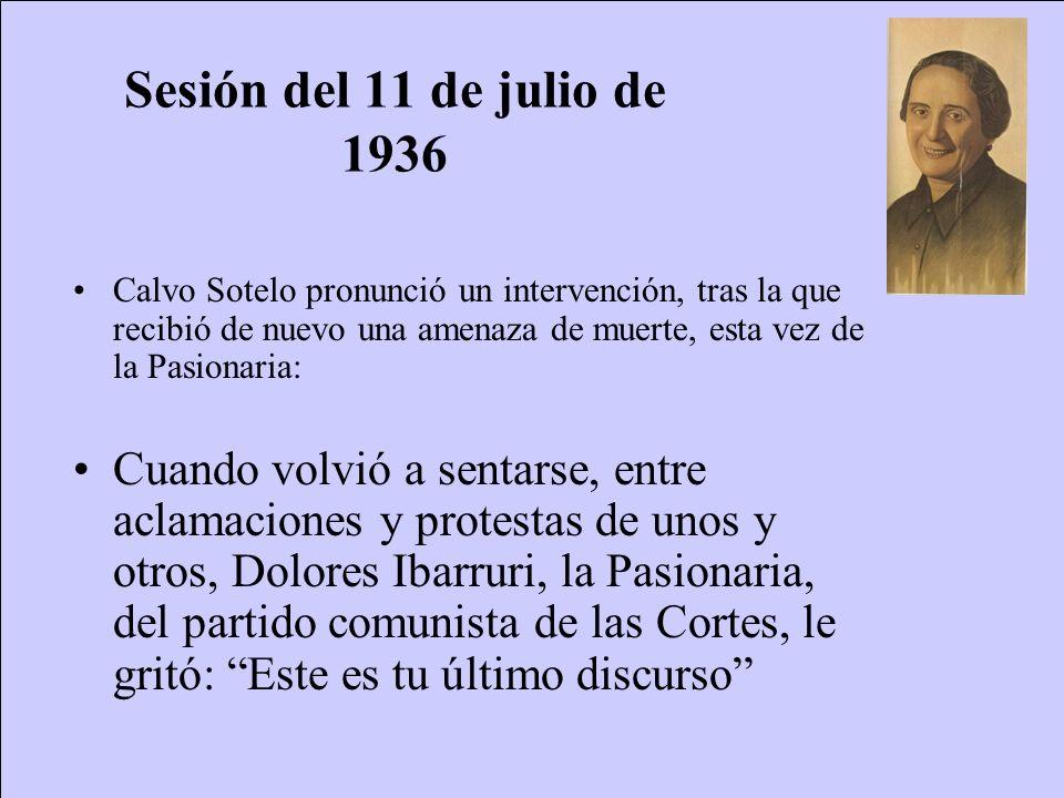 Sesión del 11 de julio de 1936 Calvo Sotelo pronunció un intervención, tras la que recibió de nuevo una amenaza de muerte, esta vez de la Pasionaria: