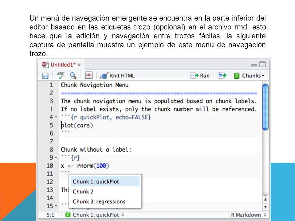 Un menú de navegación emergente se encuentra en la parte inferior del editor basado en las etiquetas trozo (opcional) en el archivo rmd. esto hace que la edición y navegación entre trozos fáciles. la siguiente captura de pantalla muestra un ejemplo de este menú de navegación trozo.