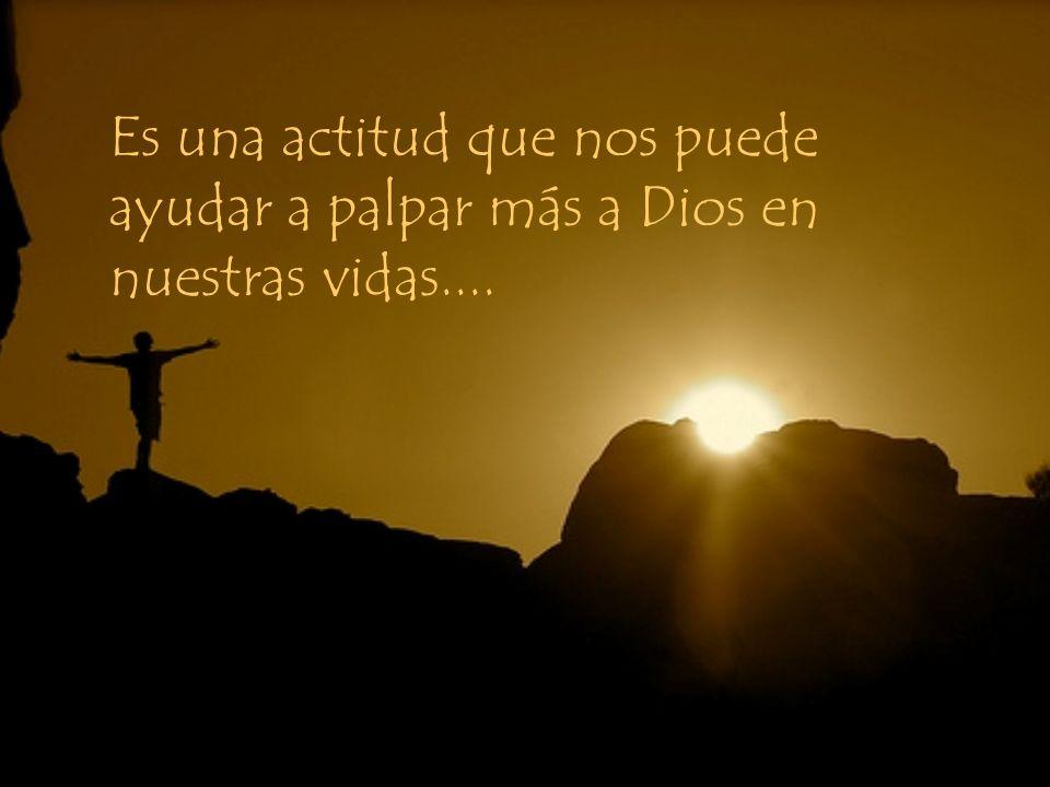 Es una actitud que nos puede ayudar a palpar más a Dios en nuestras vidas....