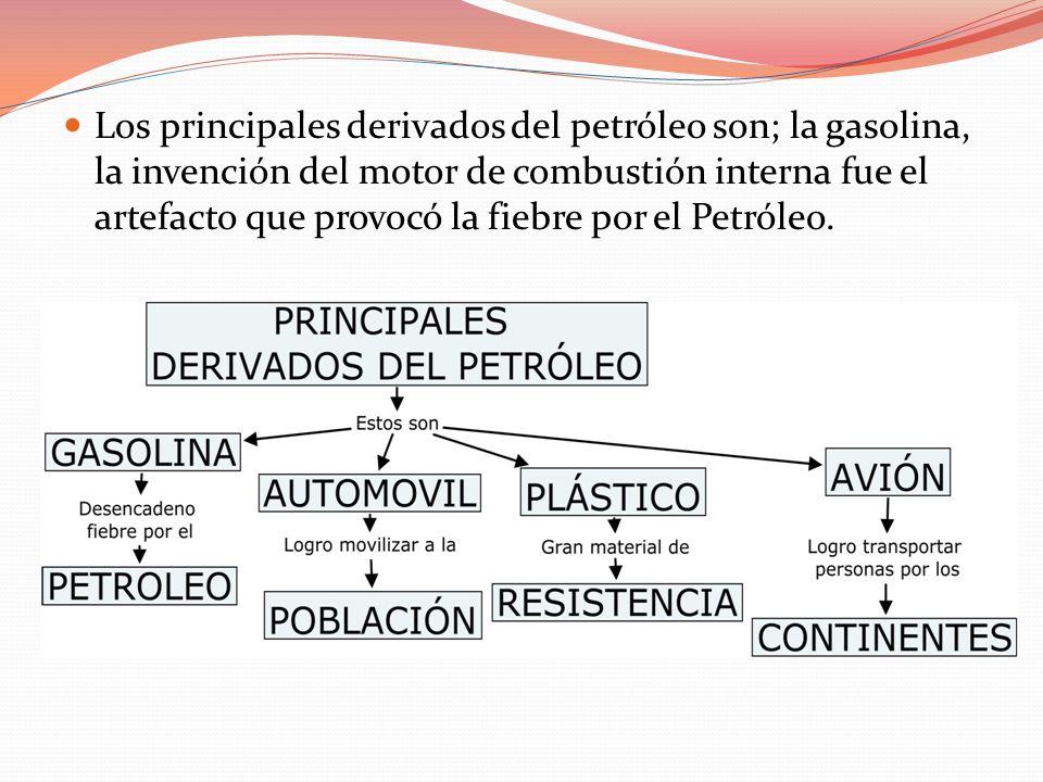 Los principales derivados del petróleo son; la gasolina, la invención del motor de combustión interna fue el artefacto que provocó la fiebre por el Petróleo.