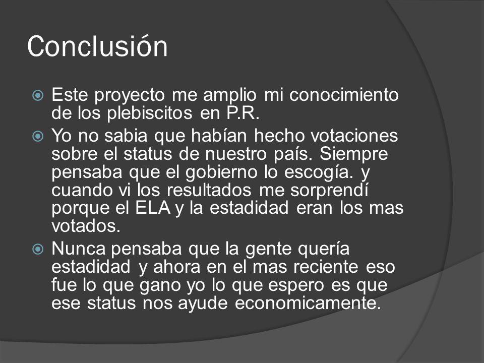Conclusión Este proyecto me amplio mi conocimiento de los plebiscitos en P.R.
