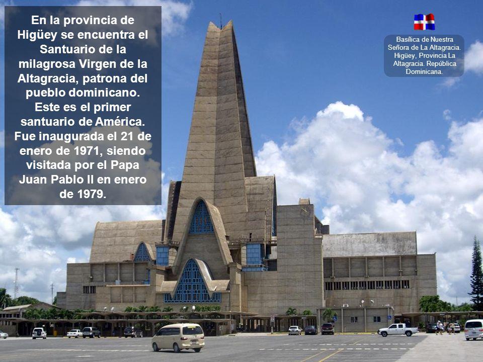 En la provincia de Higüey se encuentra el Santuario de la milagrosa Virgen de la Altagracia, patrona del pueblo dominicano. Este es el primer santuario de América. Fue inaugurada el 21 de enero de 1971, siendo visitada por el Papa Juan Pablo II en enero de 1979.