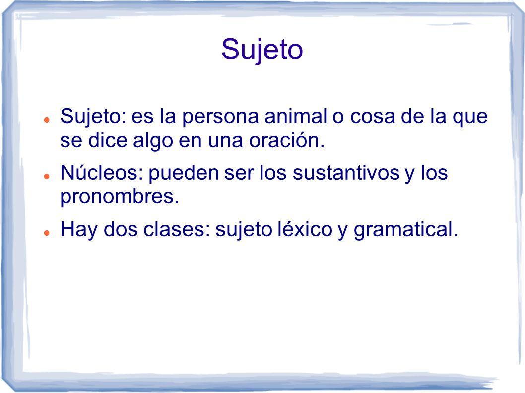 Sujeto Sujeto: es la persona animal o cosa de la que se dice algo en una oración. Núcleos: pueden ser los sustantivos y los pronombres.