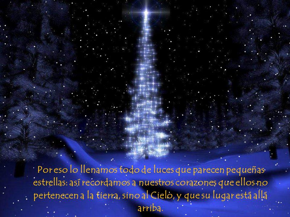 Por eso lo llenamos todo de luces que parecen pequeñas estrellas: así recordamos a nuestros corazones que ellos no pertenecen a la tierra, sino al Cielo, y que su lugar está allá arriba.