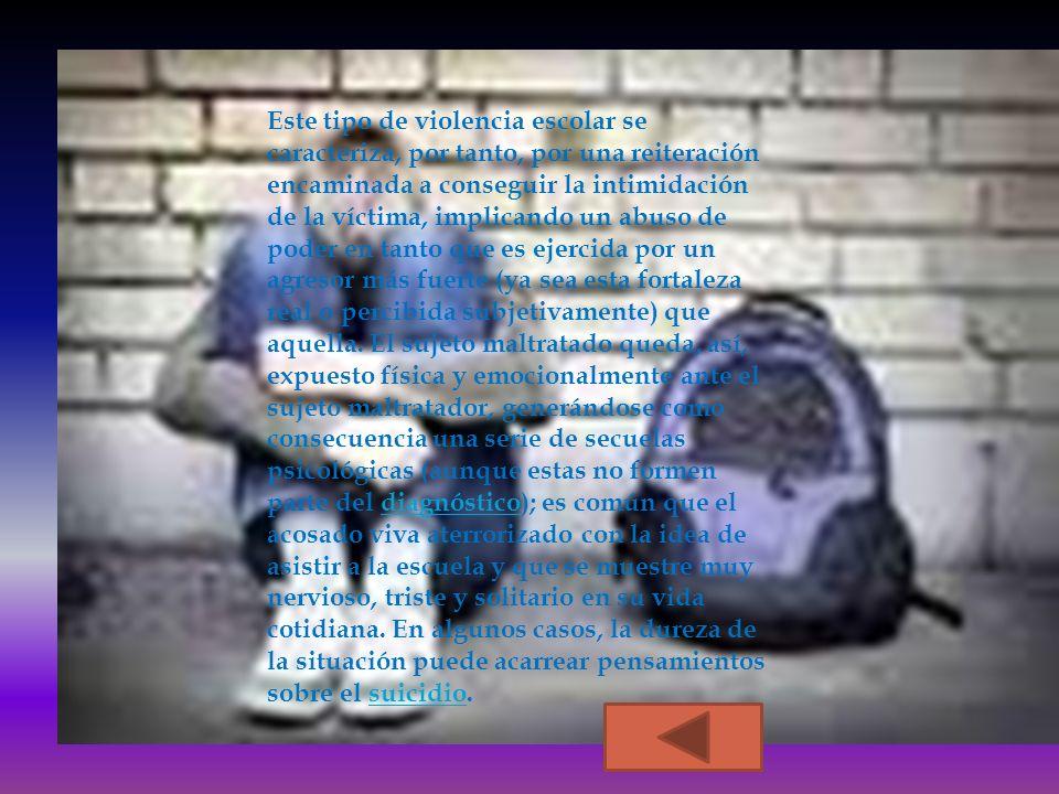 Este tipo de violencia escolar se caracteriza, por tanto, por una reiteración encaminada a conseguir la intimidación de la víctima, implicando un abuso de poder en tanto que es ejercida por un agresor más fuerte (ya sea esta fortaleza real o percibida subjetivamente) que aquella.