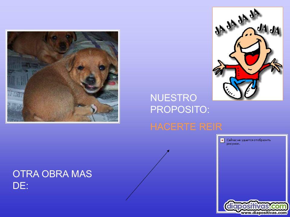 NUESTRO PROPOSITO: HACERTE REIR OTRA OBRA MAS DE: