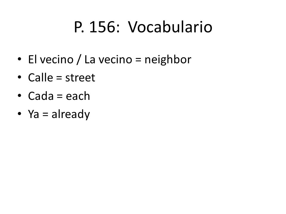 P. 156: Vocabulario El vecino / La vecino = neighbor Calle = street