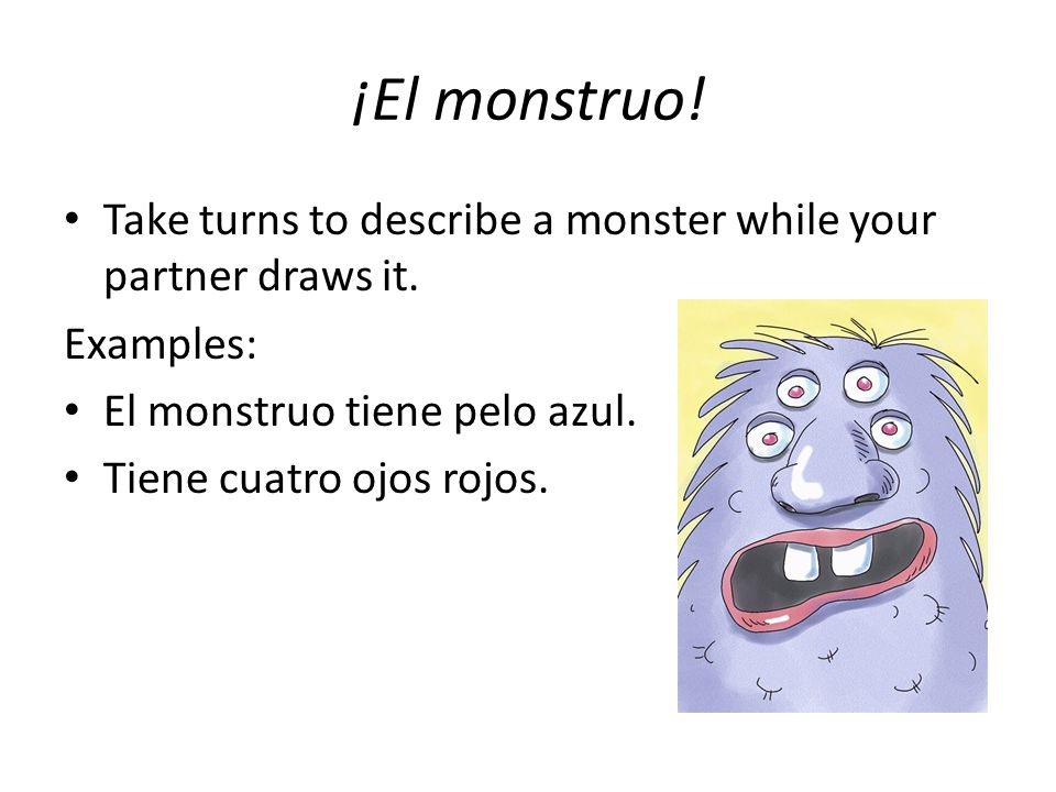 ¡El monstruo! Take turns to describe a monster while your partner draws it. Examples: El monstruo tiene pelo azul.