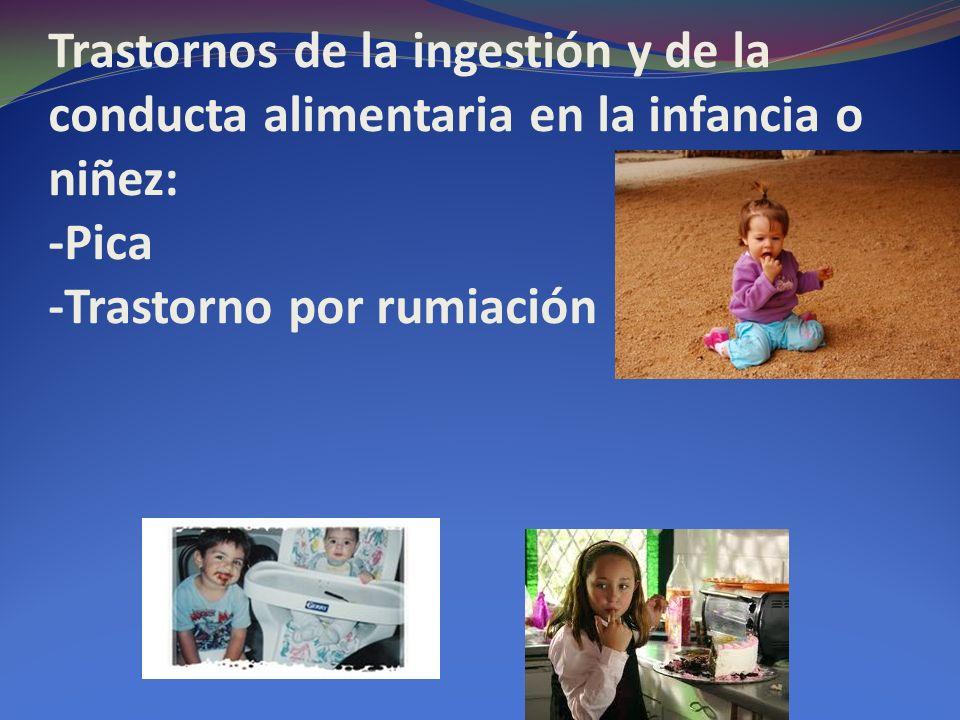 Trastornos de la ingestión y de la conducta alimentaria en la infancia o niñez: -Pica -Trastorno por rumiación