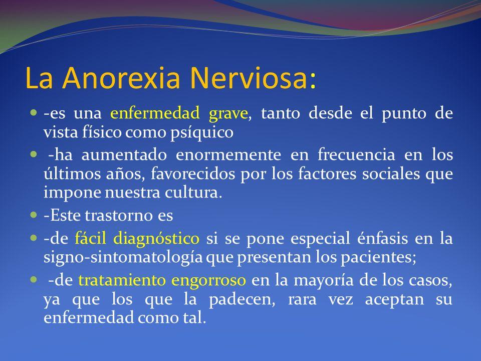 La Anorexia Nerviosa: -es una enfermedad grave, tanto desde el punto de vista físico como psíquico.
