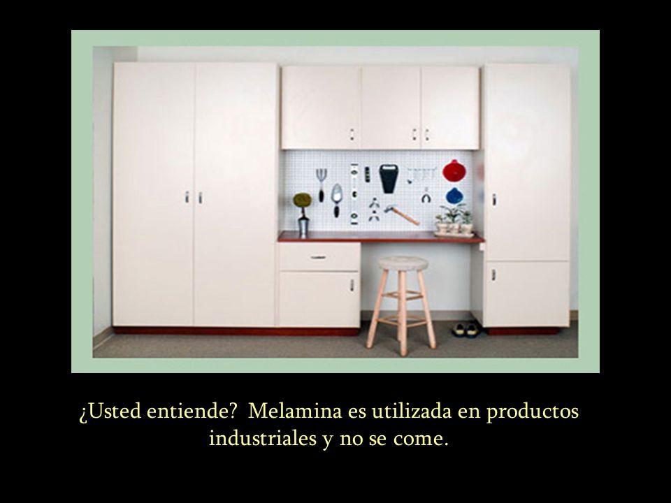 ………. ¿Usted entiende Melamina es utilizada en productos industriales y no se come.