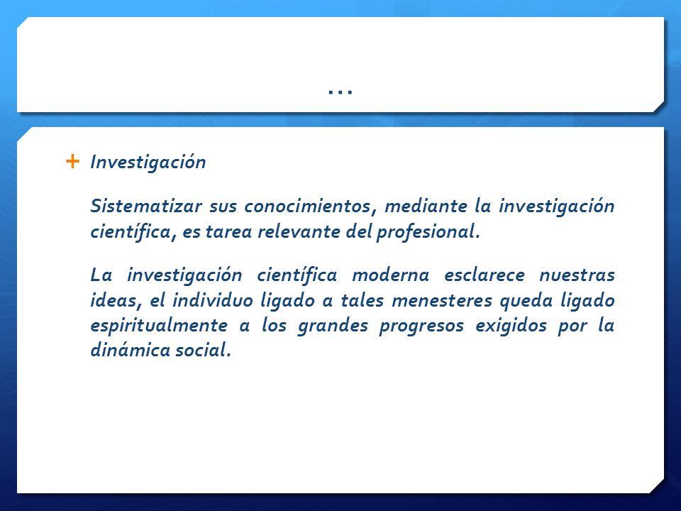 … Investigación. Sistematizar sus conocimientos, mediante la investigación científica, es tarea relevante del profesional.