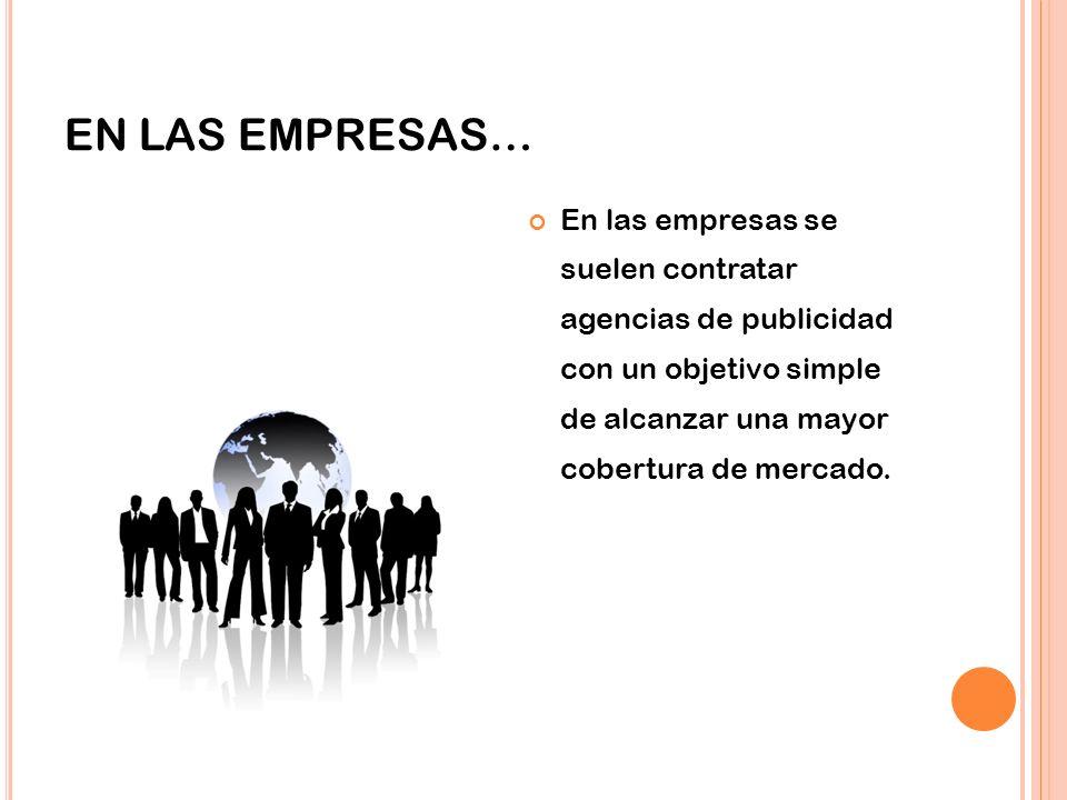 EN LAS EMPRESAS… En las empresas se suelen contratar agencias de publicidad con un objetivo simple de alcanzar una mayor cobertura de mercado.